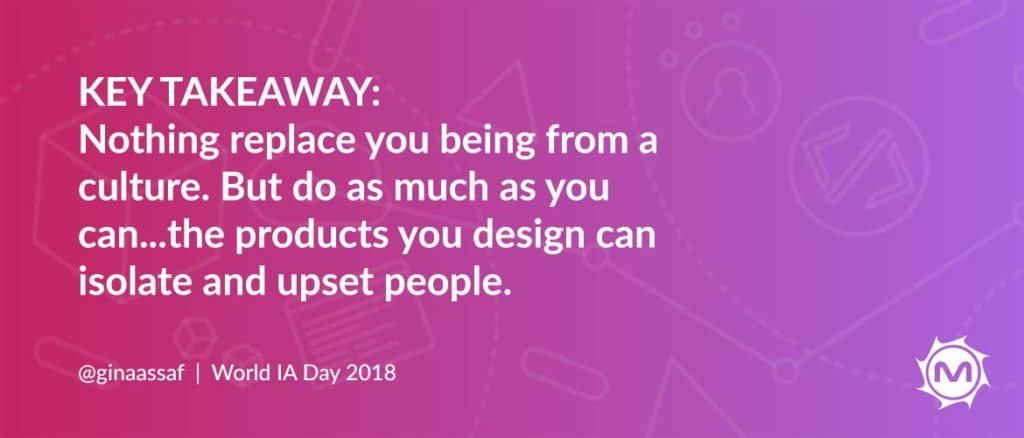 Key takeaway by @ginaassaf: nothing replaces you being from a culture. but do as much as you can...the products you design can isolate and upset people.